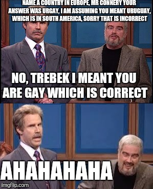 NAME A COUNTRY IN EUROPE, MR CONNERY YOUR ANSWER WAS URGAY, I AM ASSUMING YOU MEANT URUGUAY, WHICH IS IN SOUTH AMERICA, SORRY THAT IS INCORR | image tagged in celebrity jeopardy snl,memes | made w/ Imgflip meme maker