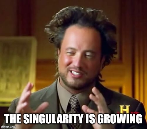 Ancient Aliens Meme | THE SINGULARITY IS GROWING | image tagged in memes,ancient aliens | made w/ Imgflip meme maker