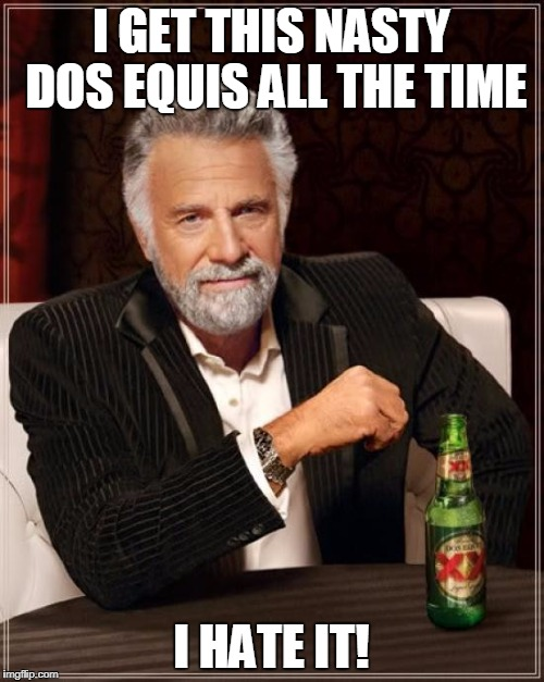 The Most Interesting Man In The World Meme | I GET THIS NASTY DOS EQUIS ALL THE TIME I HATE IT! | image tagged in memes,the most interesting man in the world | made w/ Imgflip meme maker