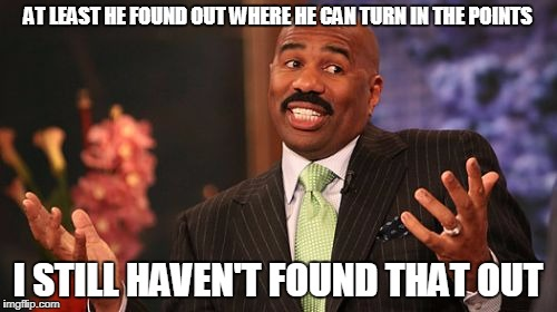 Steve Harvey Meme | AT LEAST HE FOUND OUT WHERE HE CAN TURN IN THE POINTS I STILL HAVEN'T FOUND THAT OUT | image tagged in memes,steve harvey | made w/ Imgflip meme maker