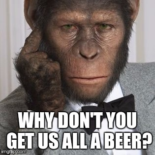 WHY DON'T YOU GET US ALL A BEER? | made w/ Imgflip meme maker