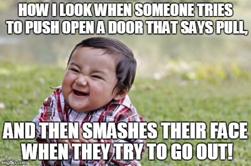 Evil Toddler Meme | HOW I LOOK WHEN SOMEONE TRIES TO PUSH OPEN A DOOR THAT SAYS PULL, AND THEN SMASHES THEIR FACE WHEN THEY TRY TO GO OUT! | image tagged in memes,evil toddler | made w/ Imgflip meme maker