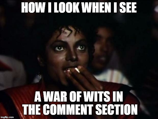 Michael Jackson Popcorn Meme | HOW I LOOK WHEN I SEE A WAR OF WITS IN THE COMMENT SECTION | image tagged in memes,michael jackson popcorn | made w/ Imgflip meme maker