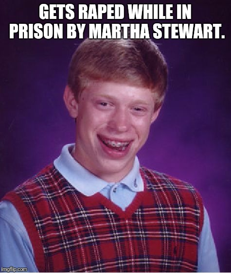 Sent to prison for truancy  | GETS **PED WHILE IN PRISON BY MARTHA STEWART. | image tagged in memes,bad luck brian,savage,fail,epic fail | made w/ Imgflip meme maker