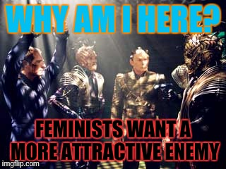 WHY AM I HERE? FEMINISTS WANT A MORE ATTRACTIVE ENEMY | made w/ Imgflip meme maker