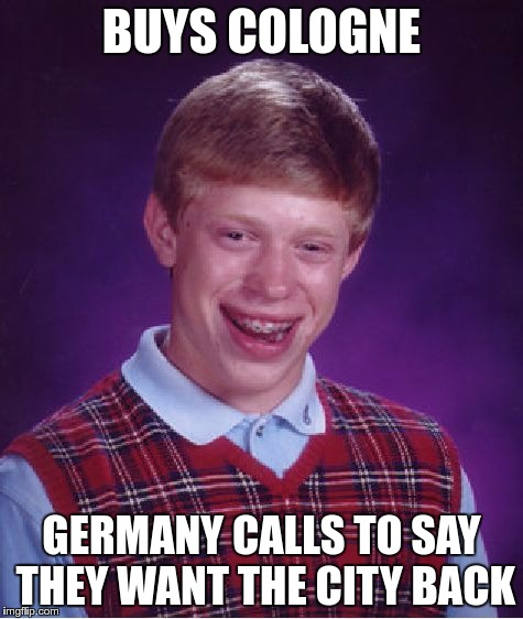 Bad Luck Brian Meme | BUYS COLOGNE GERMANY CALLS TO SAY THEY WANT THE CITY BACK | image tagged in memes,bad luck brian | made w/ Imgflip meme maker