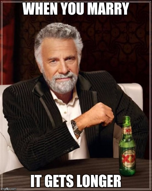 The Most Interesting Man In The World Meme | WHEN YOU MARRY IT GETS LONGER | image tagged in memes,the most interesting man in the world | made w/ Imgflip meme maker