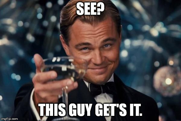 Leonardo Dicaprio Cheers Meme | SEE? THIS GUY GET'S IT. | image tagged in memes,leonardo dicaprio cheers | made w/ Imgflip meme maker