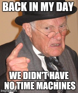 Back In My Day Meme | BACK IN MY DAY WE DIDN'T HAVE NO TIME MACHINES | image tagged in memes,back in my day | made w/ Imgflip meme maker