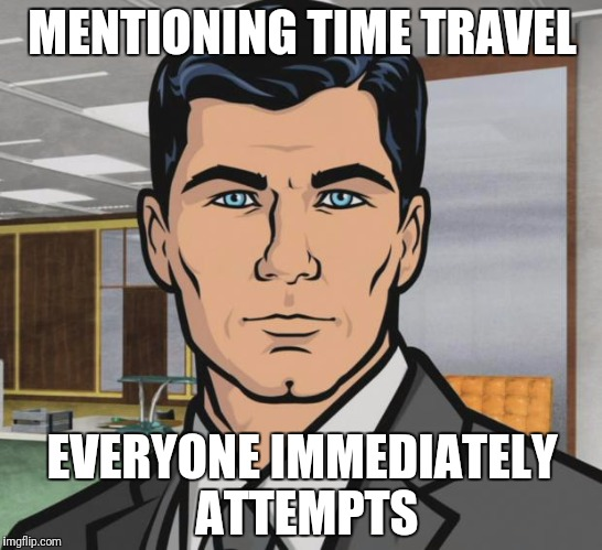 Archer Meme | MENTIONING TIME TRAVEL EVERYONE IMMEDIATELY ATTEMPTS | image tagged in memes,archer | made w/ Imgflip meme maker