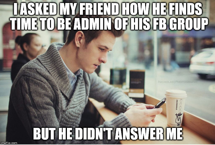 I ASKED MY FRIEND HOW HE FINDS TIME TO BE ADMIN OF HIS FB GROUP BUT HE DIDN'T ANSWER ME | image tagged in texting,fb,facebook,forum,group,admin | made w/ Imgflip meme maker