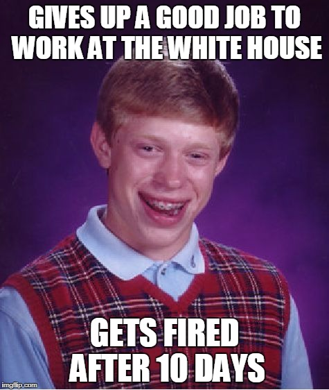 Bad Luck Brian Meme | GIVES UP A GOOD JOB TO WORK AT THE WHITE HOUSE GETS FIRED AFTER 10 DAYS | image tagged in memes,bad luck brian | made w/ Imgflip meme maker