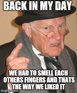 Back In My Day Meme | BACK IN MY DAY WE HAD TO SMELL EACH OTHERS FINGERS AND THATS THE WAY WE LIKED IT | image tagged in memes,back in my day | made w/ Imgflip meme maker