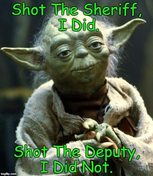 Star Wars Yoda Meme | Shot The Sheriff, I Did. Shot The Deputy, I Did Not. | image tagged in memes,star wars yoda,yoda lyrics | made w/ Imgflip meme maker