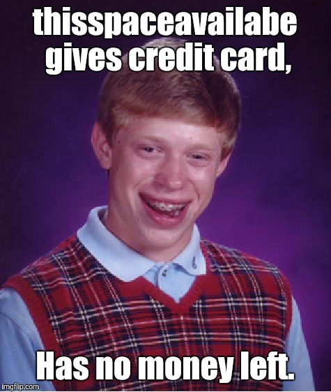 Bad Luck Brian Meme | thisspaceavailabe gives credit card, Has no money left. | image tagged in memes,bad luck brian | made w/ Imgflip meme maker