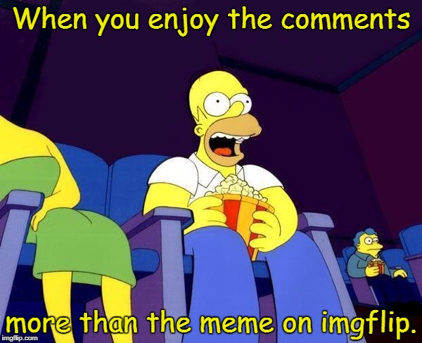 Anyone else have these moments? | When you enjoy the comments more than the meme on imgflip. | image tagged in homer simpson popcorn,memes,comments,imgflip | made w/ Imgflip meme maker