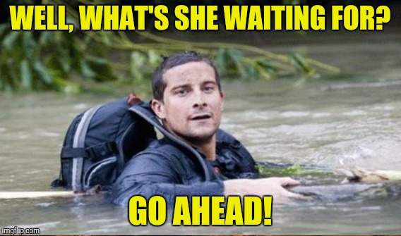 WELL, WHAT'S SHE WAITING FOR? GO AHEAD! | made w/ Imgflip meme maker