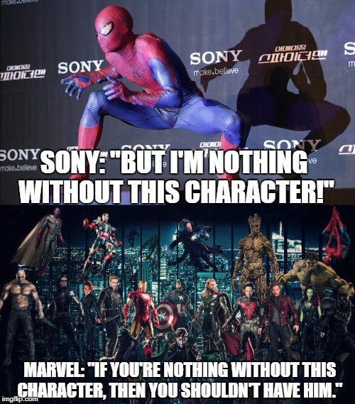 "SONY: ""BUT I'M NOTHING WITHOUT THIS CHARACTER!"" MARVEL: ""IF YOU'RE NOTHING WITHOUT THIS CHARACTER, THEN YOU SHOULDN'T HAVE HIM."" 