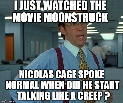 Nicolas cage | I JUST WATCHED THE MOVIE MOONSTRUCK NICOLAS CAGE SPOKE NORMAL WHEN DID HE START  TALKING LIKE A CREEP ? | image tagged in memes,that would be great,creepy | made w/ Imgflip meme maker