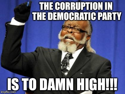 Too Damn High Meme | THE CORRUPTION IN THE DEMOCRATIC PARTY IS TO DAMN HIGH!!! | image tagged in memes,too damn high | made w/ Imgflip meme maker