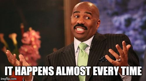 Steve Harvey Meme | IT HAPPENS ALMOST EVERY TIME | image tagged in memes,steve harvey | made w/ Imgflip meme maker