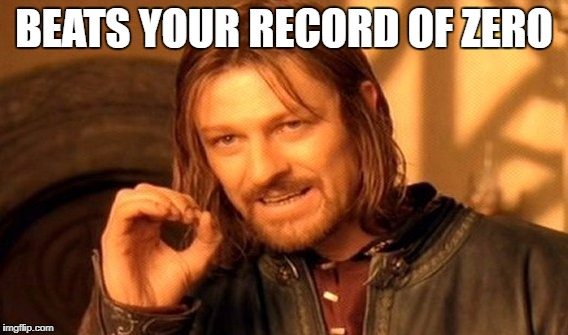 One Does Not Simply Meme | BEATS YOUR RECORD OF ZERO | image tagged in memes,one does not simply | made w/ Imgflip meme maker