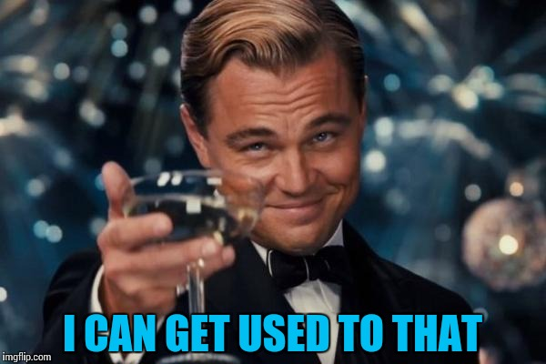 Leonardo Dicaprio Cheers Meme | I CAN GET USED TO THAT | image tagged in memes,leonardo dicaprio cheers | made w/ Imgflip meme maker