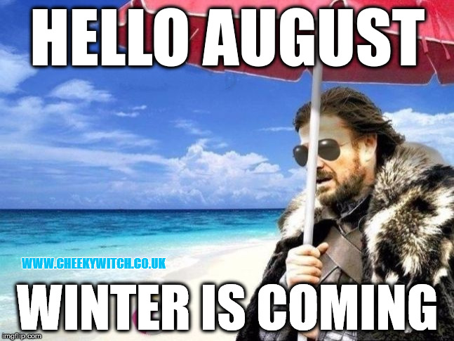 Hello August, Winter is Coming! | HELLO AUGUST WINTER IS COMING WWW.CHEEKYWITCH.CO.UK | image tagged in august,winter is coming,got | made w/ Imgflip meme maker