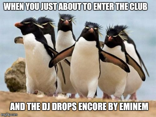 Penguin Gang | WHEN YOU JUST ABOUT TO ENTER THE CLUB AND THE DJ DROPS ENCORE BY EMINEM | image tagged in memes,penguin gang | made w/ Imgflip meme maker