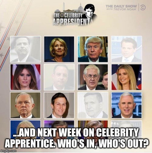 Trump's Celebrity Apprentice  | ...AND NEXT WEEK ON CELEBRITY APPRENTICE. WHO'S IN, WHO'S OUT? | image tagged in celebrity apprentice,trumps administration | made w/ Imgflip meme maker