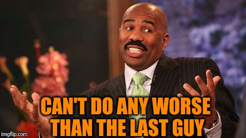 Steve Harvey Meme | CAN'T DO ANY WORSE THAN THE LAST GUY | image tagged in memes,steve harvey | made w/ Imgflip meme maker