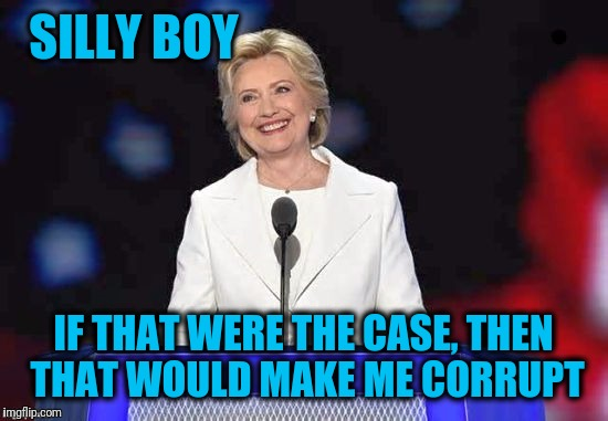 Hillary | SILLY BOY IF THAT WERE THE CASE, THEN THAT WOULD MAKE ME CORRUPT | image tagged in hillary | made w/ Imgflip meme maker