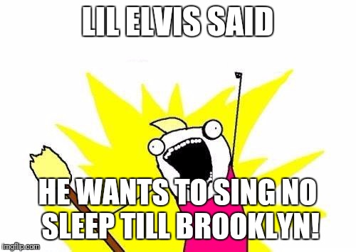 X All The Y Meme | LIL ELVIS SAID HE WANTS TO SING NO SLEEP TILL BROOKLYN! | image tagged in memes,x all the y | made w/ Imgflip meme maker