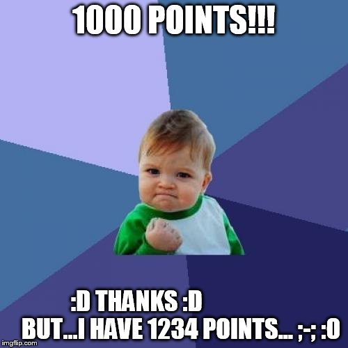 Success Kid Meme | 1000 POINTS!!! :D THANKS :D                   BUT...I HAVE 1234 POINTS... ;-; :O | image tagged in memes,success kid | made w/ Imgflip meme maker