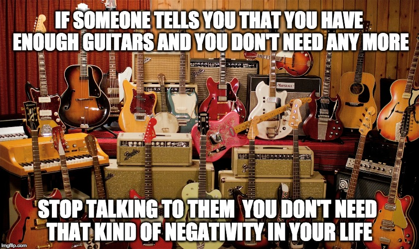 Enough guitars | IF SOMEONE TELLS YOU THAT YOU HAVE ENOUGH GUITARS AND YOU DON'T NEED ANY MORE STOP TALKING TO THEM  YOU DON'T NEED THAT KIND OF NEGATIVITY I | image tagged in guitars,too many,negativity | made w/ Imgflip meme maker