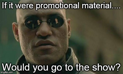 Matrix Morpheus Meme | If it were promotional material.... Would you go to the show? | image tagged in memes,matrix morpheus | made w/ Imgflip meme maker