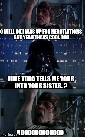 LUKE YODA TELLS ME YOUR INTO YOUR SISTER. ? O WELL OK I WAS UP FOR NEGOTIATIONS BUT YEAH THATS COOL TOO NOOOOOOOÒOOOO | made w/ Imgflip meme maker
