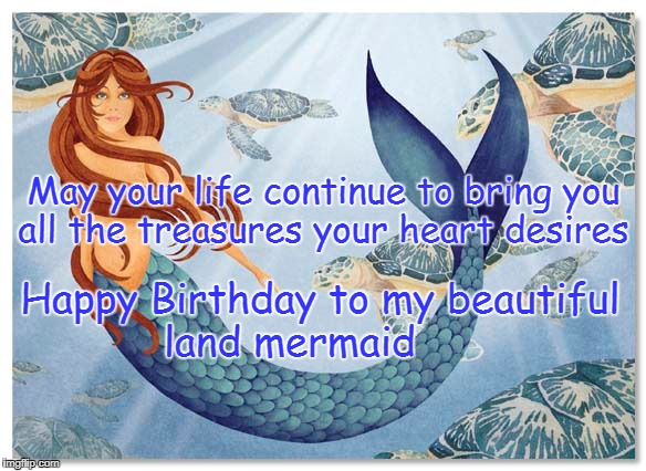 Mermaid Birthday | May your life continue to bring you all the treasures your heart desires Happy Birthday to my beautiful land mermaid | image tagged in happy birthday,mermaid | made w/ Imgflip meme maker