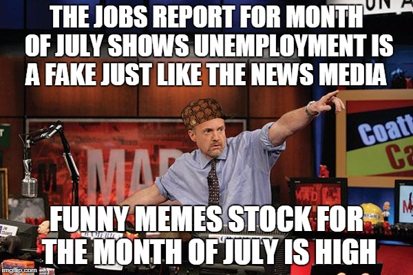 Mad Money Jim Cramer Meme | THE JOBS REPORT FOR MONTH OF JULY SHOWS UNEMPLOYMENT IS A FAKE JUST LIKE THE NEWS MEDIA FUNNY MEMES STOCK FOR THE MONTH OF JULY IS HIGH | image tagged in memes,mad money jim cramer,scumbag | made w/ Imgflip meme maker