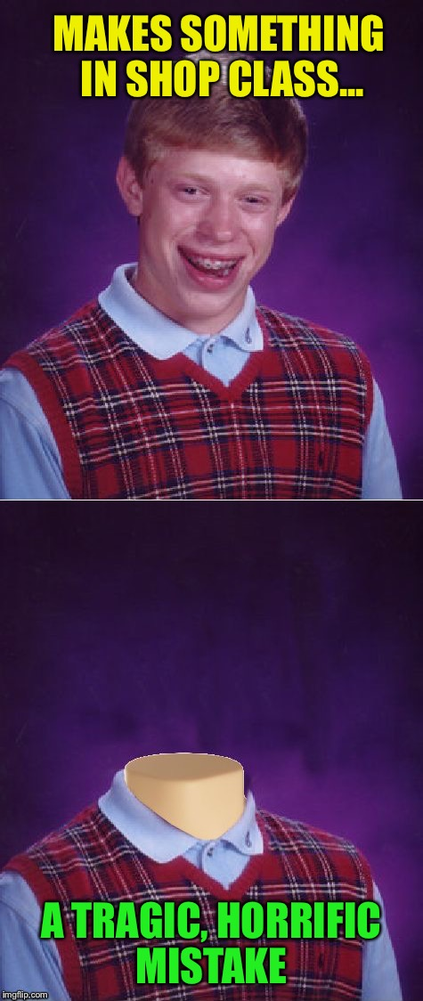 Back-to-School Special  | MAKES SOMETHING IN SHOP CLASS... A TRAGIC, HORRIFIC MISTAKE | image tagged in memes,bad luck brian,bad luck brian headless | made w/ Imgflip meme maker