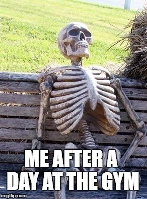 Waiting Skeleton Meme | ME AFTER A DAY AT THE GYM | image tagged in memes,waiting skeleton | made w/ Imgflip meme maker