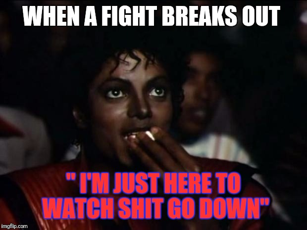 Michael Jackson Popcorn Meme | WHEN A FIGHT BREAKS OUT '' I'M JUST HERE TO WATCH SHIT GO DOWN'' | image tagged in memes,michael jackson popcorn | made w/ Imgflip meme maker