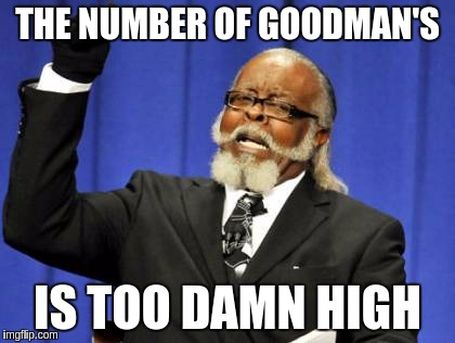 Too Damn High Meme | THE NUMBER OF GOODMAN'S IS TOO DAMN HIGH | image tagged in memes,too damn high | made w/ Imgflip meme maker