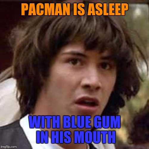 Conspiracy Keanu Meme | PACMAN IS ASLEEP WITH BLUE GUM IN HIS MOUTH | image tagged in memes,conspiracy keanu | made w/ Imgflip meme maker