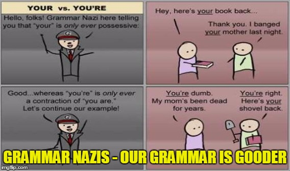 Grammar Nazis have there own Problems - Grammar Nazi week - a Chopsticks36 event | GRAMMAR NAZIS - OUR GRAMMAR IS GOODER | image tagged in grammar nazi week,grammar nazi,memes,funny | made w/ Imgflip meme maker
