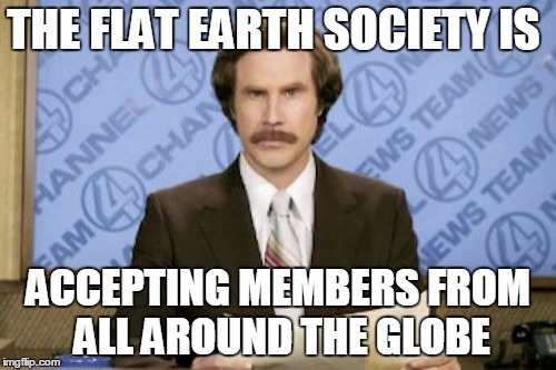 Ron Burgundy Meme | THE FLAT EARTH SOCIETY IS ACCEPTING MEMBERS FROM ALL AROUND THE GLOBE | image tagged in memes,ron burgundy | made w/ Imgflip meme maker