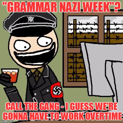 "Grammar Nazis? Or text support? You decide! - Grammar Nazi week - a Chopsticks36 event | ""GRAMMAR NAZI WEEK""? CALL THE GANG - I GUESS WE'RE GONNA HAVE TO WORK OVERTIME 