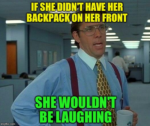 That Would Be Great Meme | IF SHE DIDN'T HAVE HER BACKPACK ON HER FRONT SHE WOULDN'T BE LAUGHING | image tagged in memes,that would be great | made w/ Imgflip meme maker