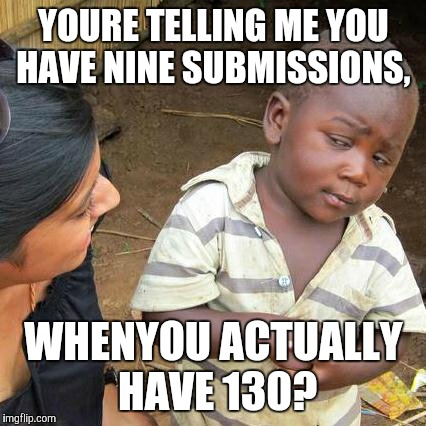 Third World Skeptical Kid Meme | YOURE TELLING ME YOU HAVE NINE SUBMISSIONS, WHENYOU ACTUALLY HAVE 130? | image tagged in memes,third world skeptical kid | made w/ Imgflip meme maker