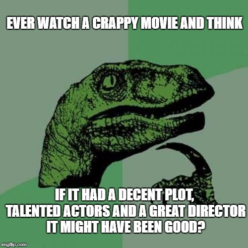 Bad Movie Blues |  EVER WATCH A CRAPPY MOVIE AND THINK; IF IT HAD A DECENT PLOT, TALENTED ACTORS AND A GREAT DIRECTOR IT MIGHT HAVE BEEN GOOD? | image tagged in memes,philosoraptor,bad movies,wasting time | made w/ Imgflip meme maker
